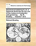 Dictionarium Botanicum: Or, a Botanical Dictionary for the Use of the Curious in Husbandry and Gardening. ... by R. Bradley, ... Volume 1 of 2