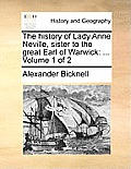 The History of Lady Anne Neville, Sister to the Great Earl of Warwick: ... Volume 1 of 2