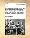 The Justice and Policy of the Late Act of Parliament, for Making More Effectual Provision for the Government of the Province of Quebec, Asserted and P