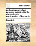 Authentic Papers from America: Submitted to the Dispassionate Consideration of the Public.