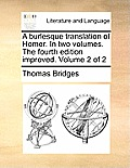 A Burlesque Translation of Homer. in Two Volumes. the Fourth Edition Improved. Volume 2 of 2
