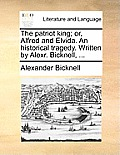The Patriot King; Or, Alfred and Elvida. an Historical Tragedy. Written by Alexr. Bicknell, ...