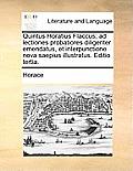 Quintus Horatius Flaccus; Ad Lectiones Probatiores Diligenter Emendatus, Et Interpunctione Nova Saepius Illustratus. Editio Tertia.