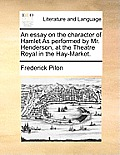 An Essay on the Character of Hamlet as Performed by Mr. Henderson, at the Theatre Royal in the Hay-Market.