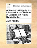 Antiochus: A Tragedy, as It Is Acted at the Theatre in Lincolns-Inn-Fields. by Mr. Mottley.