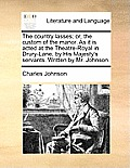 The Country Lasses; Or, the Custom of the Manor. as It Is Acted at the Theatre-Royal in Drury-Lane, by His Majesty's Servants. Written by Mr. Johnson.