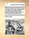The Provoked Husband. or a Journey to London. a Comedy. Written by Sir John Vanbrugh and Mr. Cibber. Taken from the Manager's Book, at the Theatre Roy