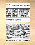 Mr. Taste, the Poetical Fop: Or, the Modes of the Court. a Comedy. by the Author of the Opera of Vanelia; ...