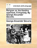 Religion: Or, the Libertine Repentant. a Rhapsody. by George Alexander Stevens.