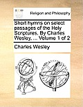 Short Hymns on Select Passages of the Holy Scriptures. by Charles Wesley, ... Volume 1 of 2