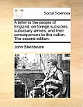 A Letter to the People of England, on Foreign Subsidies, Subsidiary Armies, and Their Consequences to This Nation. the Second Edition.