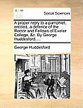 A Proper Reply to a Pamphlet, Entitled, a Defence of the Rector and Fellows of Exeter College, &c. by George Huddesford, ...