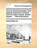The Life of William Bedell, D.D. Bishop of Kilmore in Ireland. with His Letters. by Dr. Gilbert Burnet, ... the Third Edition, ..