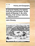A Concise History of England, from the Earliest Times, to the Death of George II. by John Wesley, A.M. in Four Volumes. ... Volume 3 of 4