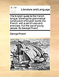 The English Guide to the French Tongue; Shewing the Grammatical Construction of English Words Into French: With a Set of Rules and Exercises. for the