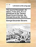 The Court of Alexander. an Opera, in Two Acts. as It Is Performed at the Theatre Royal Covent-Garden. by George Alexander Stevens.