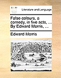 False Colours, a Comedy, in Five Acts, ... by Edward Morris, ...