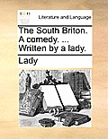 The South Briton. a Comedy. ... Written by a Lady.