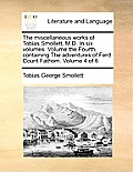 The Miscellaneous Works of Tobias Smollett, M.D. in Six Volumes. Volume the Fourth, Containing the Adventures of Ferd. Count Fathom. Volume 4 of 6