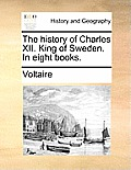 The History of Charles XII. King of Sweden. in Eight Books.