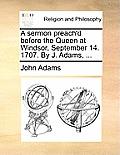 A Sermon Preach'd Before the Queen at Windsor, September 14. 1707. by J. Adams, ...