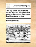 The Toy-Shop. to Which Are Added, Epistles and Poems on Several Occasions. by Robert Dodsley. a New Edition.