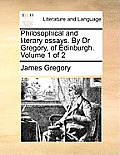 Philosophical and Literary Essays. by Dr Gregory, of Edinburgh. Volume 1 of 2