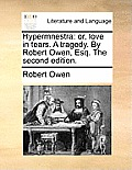 Hypermnestra: Or, Love in Tears. a Tragedy. by Robert Owen, Esq. the Second Edition.