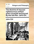 The Doctrine of Imputed Righteousness Without Works Asserted and Proved. by the Late REV. John Gill, ...