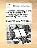 The Oracle. a Comedy of One Act. as It Is Acted at the Theatre-Royal in Covent-Garden. by Mrs. Cibber.