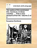 The Works of the Celebrated Mrs. Centlivre. in Three Volumes. ... with a New Account of Her Life. Volume 2 of 3