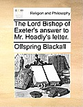 The Lord Bishop of Exeter's Answer to Mr. Hoadly's Letter.