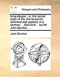 King-Abigail: Or, the Secret Reign of the She-Favourite, Detected and Applied; In a Sermon ... Deliver'd ... by Mr. John Dunton, ...