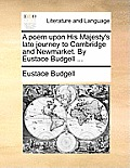 A Poem Upon His Majesty's Late Journey to Cambridge and Newmarket. by Eustace Budgell ...