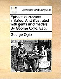 Epistles of Horace Imitated. and Illustrated with Gems and Medals. by George Ogle, Esq.