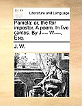 Pamela: Or, the Fair Impostor. a Poem. in Five Cantos. by J---- W----, Esq.