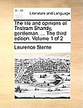 The Life and Opinions of Tristram Shandy, Gentleman. ... the Third Edition. Volume 1 of 2