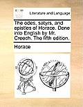 The Odes, Satyrs, and Epistles of Horace. Done Into English by Mr. Creech. the Fifth Edition.