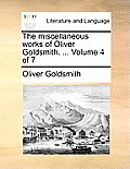 The Miscellaneous Works of Oliver Goldsmith. ... Volume 4 of 7