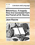 Britannicus. a Tragedy. Now First Translated from the French of M. Racine.
