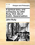 A Spiritual Diary, and Soliloquies, by John Rutty, M.D. Late of Dublin. Second Edition.