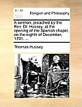 A Sermon, Preached by the REV. Dr. Hussey, at the Opening of the Spanish Chapel, on the Eighth of December, 1791. ...