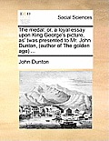 The Medal: Or, a Loyal Essay Upon King George's Picture, As' Twas Presented to Mr. John Dunton, (Author of the Golden Age) ...