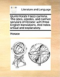 Quinti Horatii Flacci Carmina. the Odes, Epodes, and Carmen Seculare of Horace: With Three English Translations. and Notes Critical and Explanatory.
