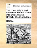 The Odes, Satyrs, and Epistles of Horace. Done Into English by Mr. Creech. the Third Edition.