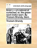 Miss L----Y's Cabinet of Curiosities; Or, the Green-Room Broke Open. by Tristram Shandy, Gent.