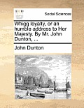 Whigg Loyalty, or an Humble Address to Her Majesty. by Mr. John Dunton, ...