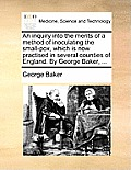 An Inquiry Into the Merits of a Method of Inoculating the Small-Pox, Which Is Now Practised in Several Counties of England. by George Baker, ...