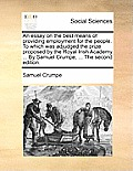 An Essay on the Best Means of Providing Employment for the People. to Which Was Adjudged the Prize Proposed by the Royal Irish Academy ... by Samuel C