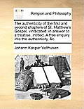 The Authenticity of the First and Second Chapters of St. Matthew's Gospel, Vindicated: In Answer to a Treatise, Intitled, a Free Enquiry Into the Auth